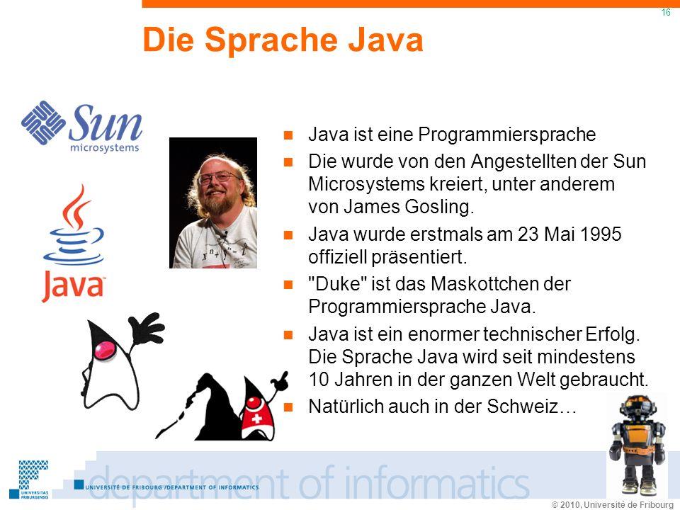 © 2010, Université de Fribourg 16 Die Sprache Java Java ist eine Programmiersprache Die wurde von den Angestellten der Sun Microsystems kreiert, unter anderem von James Gosling.