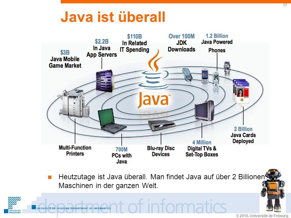 © 2010, Université de Fribourg 17 Java ist überall Heutzutage ist Java überall. Man findet Java auf über 2 Billionen Maschinen in der ganzen Welt.