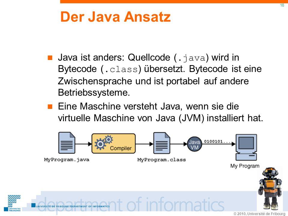 © 2010, Université de Fribourg 18 Der Java Ansatz Java ist anders: Quellcode (.java ) wird in Bytecode (.class ) übersetzt. Bytecode ist eine Zwischen