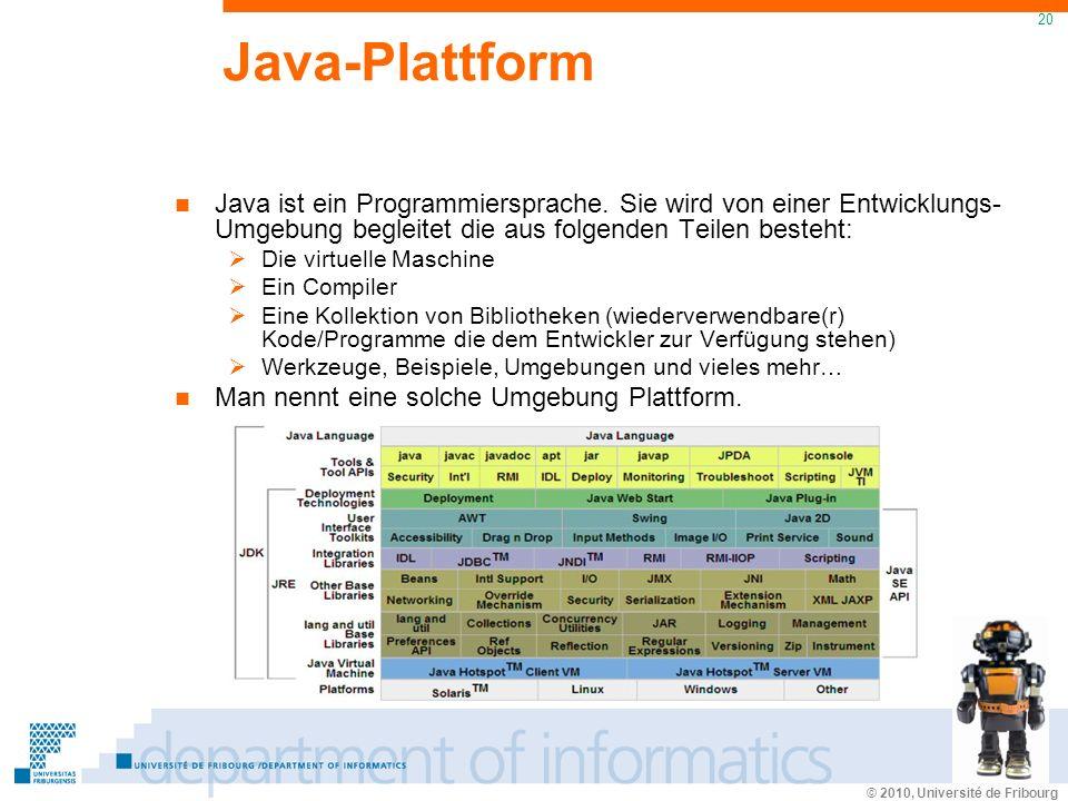 © 2010, Université de Fribourg 20 Java-Plattform Java ist ein Programmiersprache. Sie wird von einer Entwicklungs- Umgebung begleitet die aus folgende