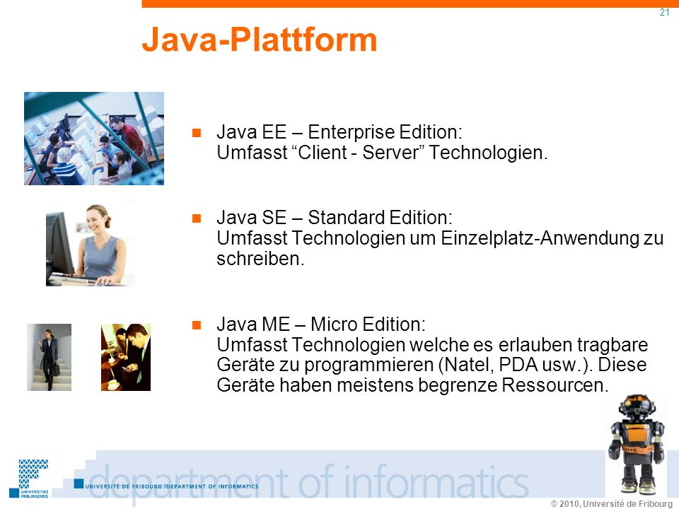 © 2010, Université de Fribourg 21 Java-Plattform Java EE – Enterprise Edition: Umfasst Client - Server Technologien.