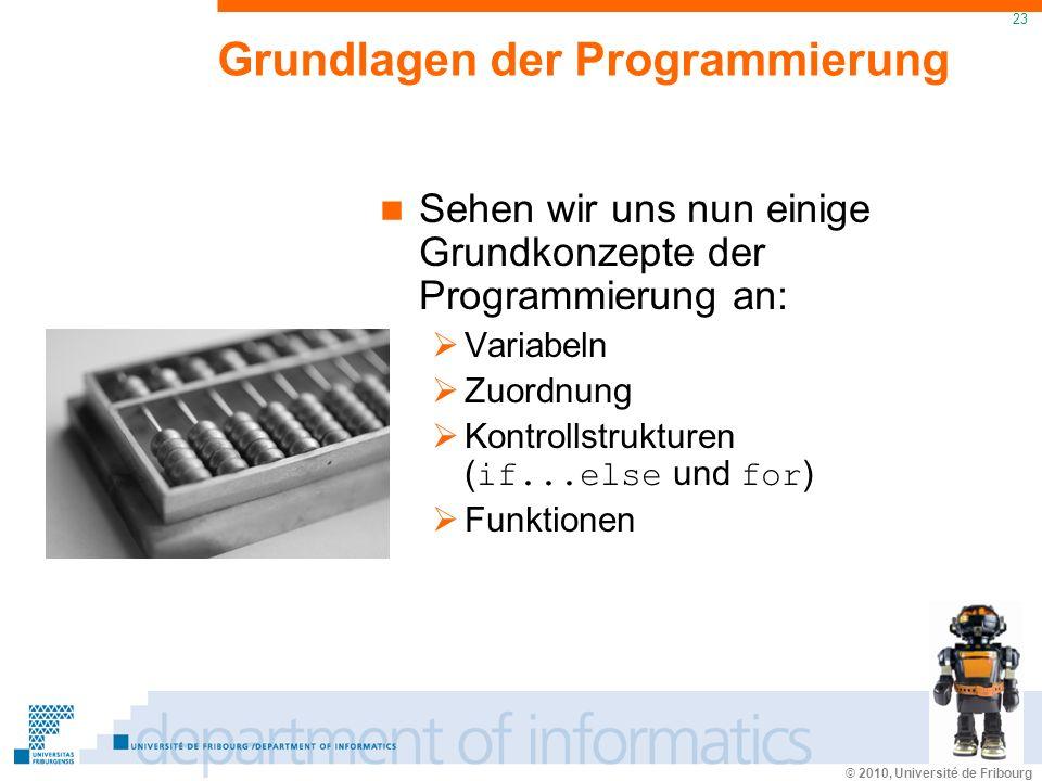 © 2010, Université de Fribourg 23 Grundlagen der Programmierung Sehen wir uns nun einige Grundkonzepte der Programmierung an: Variabeln Zuordnung Kontrollstrukturen ( if...else und for ) Funktionen