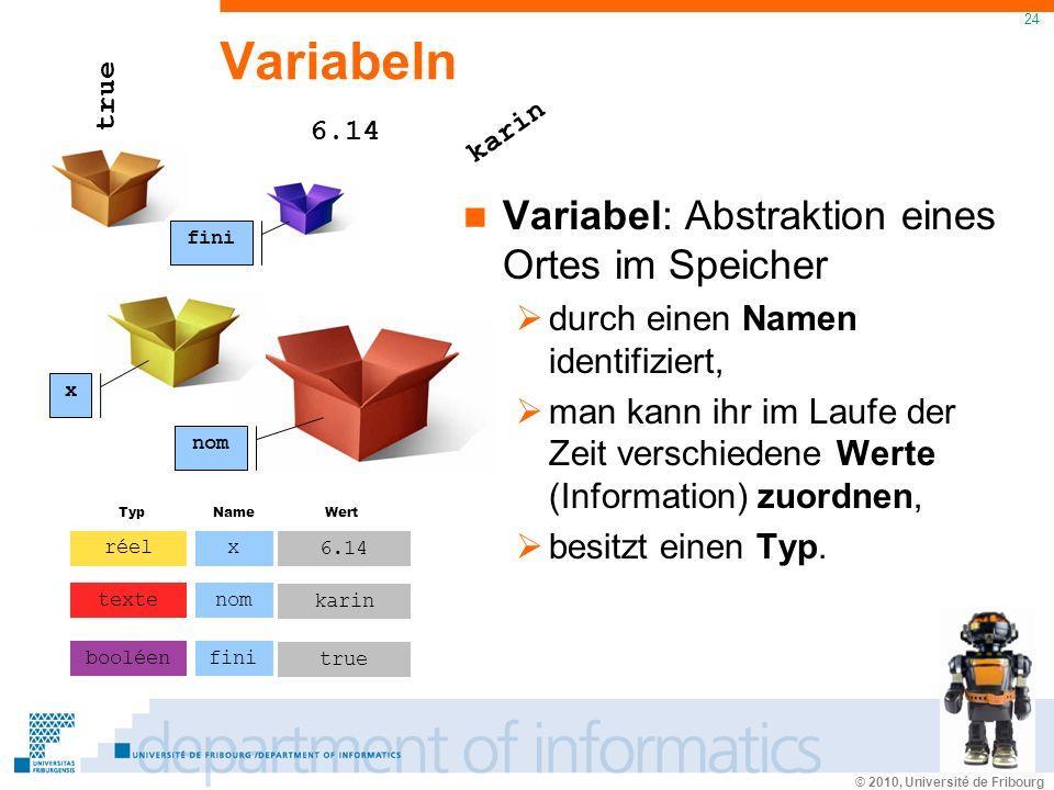 © 2010, Université de Fribourg 24 Variabeln Variabel: Abstraktion eines Ortes im Speicher durch einen Namen identifiziert, man kann ihr im Laufe der Zeit verschiedene Werte (Information) zuordnen, besitzt einen Typ.
