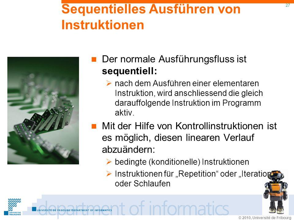 © 2010, Université de Fribourg 27 Sequentielles Ausführen von Instruktionen Der normale Ausführungsfluss ist sequentiell: nach dem Ausführen einer elementaren Instruktion, wird anschliessend die gleich darauffolgende Instruktion im Programm aktiv.