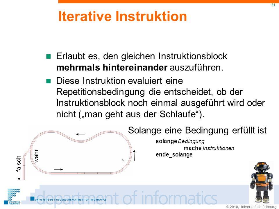 © 2010, Université de Fribourg 31 wahr falsch Iterative Instruktion Solange eine Bedingung erfüllt ist solange Bedingung mache Instruktionen ende_solange Erlaubt es, den gleichen Instruktionsblock mehrmals hintereinander auszuführen.