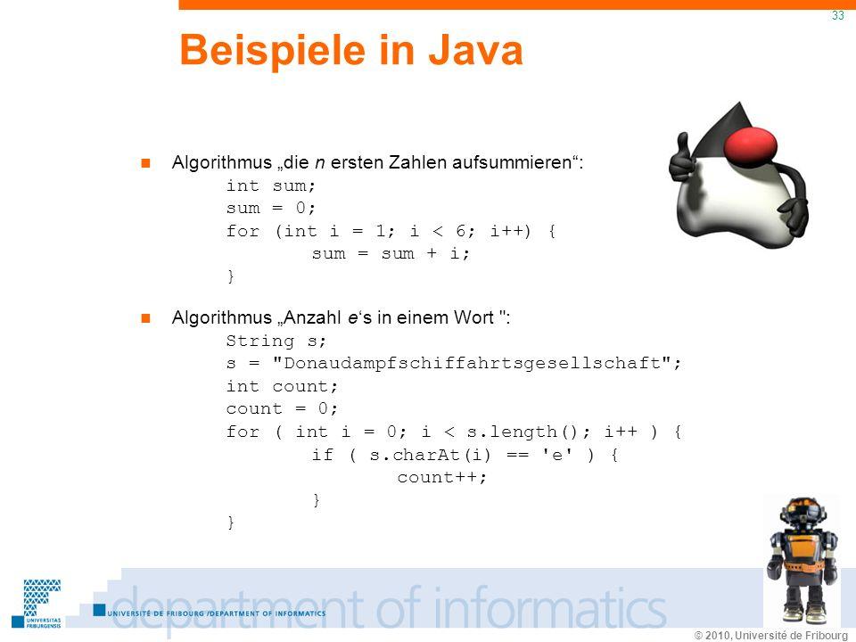 © 2010, Université de Fribourg 33 Beispiele in Java Algorithmus die n ersten Zahlen aufsummieren: int sum; sum = 0; for (int i = 1; i < 6; i++) { sum = sum + i; } Algorithmus Anzahl es in einem Wort : String s; s = Donaudampfschiffahrtsgesellschaft ; int count; count = 0; for ( int i = 0; i < s.length(); i++ ) { if ( s.charAt(i) == e ) { count++; } }