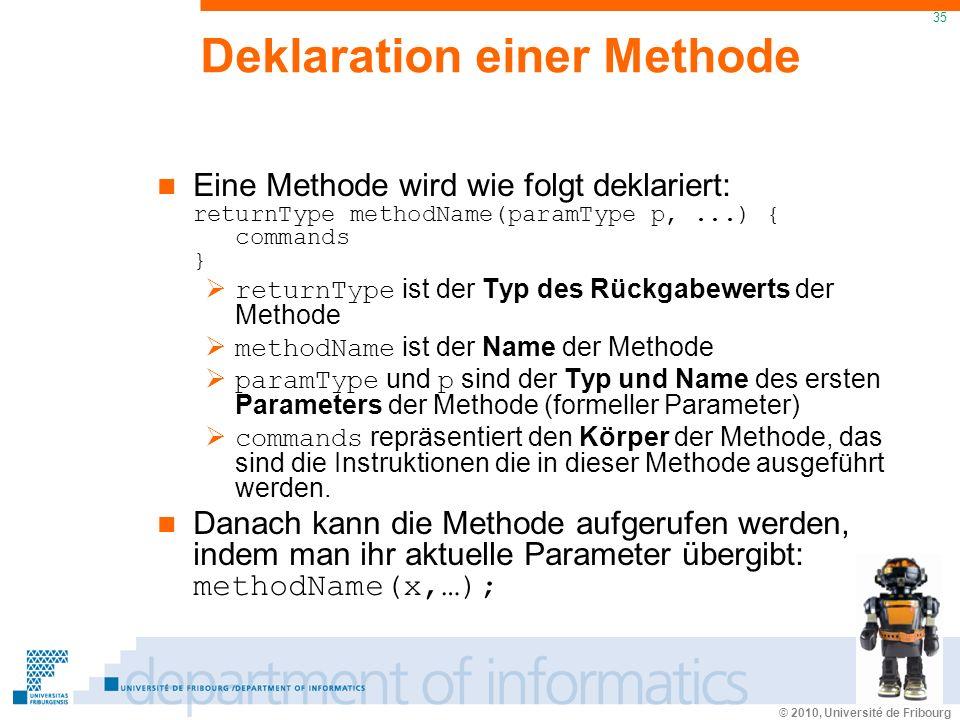 © 2010, Université de Fribourg 35 Deklaration einer Methode Eine Methode wird wie folgt deklariert: returnType methodName(paramType p,...) { commands } returnType ist der Typ des Rückgabewerts der Methode methodName ist der Name der Methode paramType und p sind der Typ und Name des ersten Parameters der Methode (formeller Parameter) commands repräsentiert den Körper der Methode, das sind die Instruktionen die in dieser Methode ausgeführt werden.