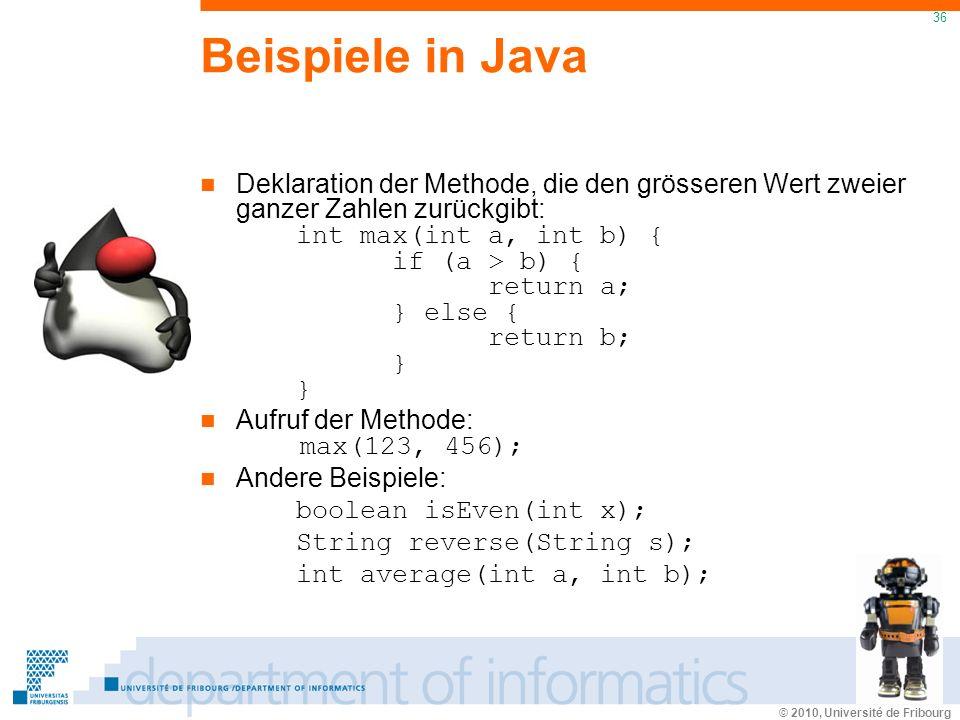 © 2010, Université de Fribourg 36 Beispiele in Java Deklaration der Methode, die den grösseren Wert zweier ganzer Zahlen zurückgibt: int max(int a, int b) { if (a > b) { return a; } else { return b; } } Aufruf der Methode: max(123, 456); Andere Beispiele: boolean isEven(int x); String reverse(String s); int average(int a, int b);