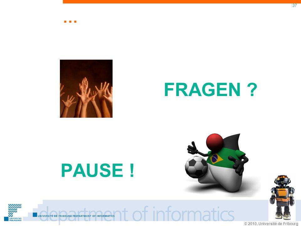 © 2010, Université de Fribourg 37 … PAUSE ! FRAGEN