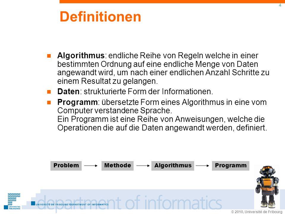 © 2010, Université de Fribourg 4 Definitionen Algorithmus: endliche Reihe von Regeln welche in einer bestimmten Ordnung auf eine endliche Menge von Daten angewandt wird, um nach einer endlichen Anzahl Schritte zu einem Resultat zu gelangen.