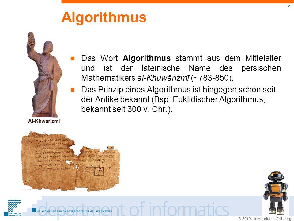 © 2010, Université de Fribourg 5 Algorithmus Das Wort Algorithmus stammt aus dem Mittelalter und ist der lateinische Name des persischen Mathematikers al-Khuwārizmī (~783-850).