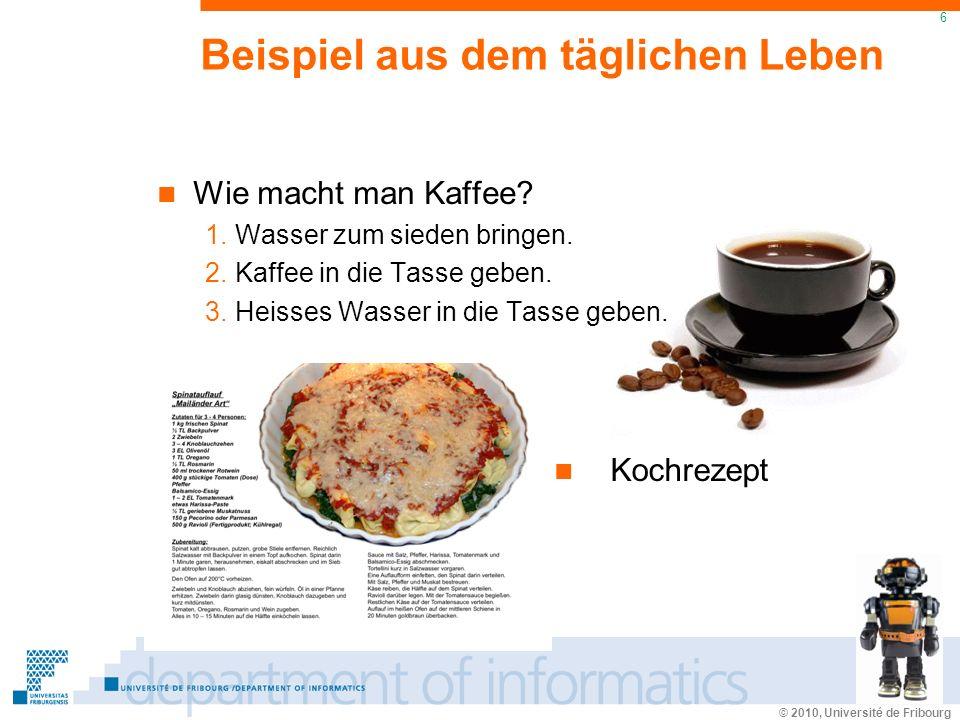 © 2010, Université de Fribourg 6 Beispiel aus dem täglichen Leben Wie macht man Kaffee.