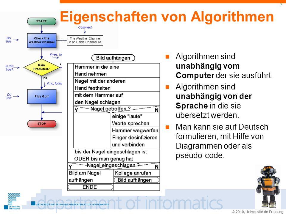 © 2010, Université de Fribourg 7 Eigenschaften von Algorithmen Algorithmen sind unabhängig vom Computer der sie ausführt.