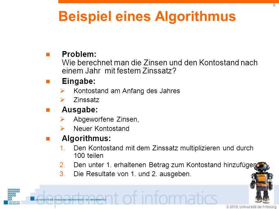 © 2010, Université de Fribourg 8 Beispiel eines Algorithmus Problem: Wie berechnet man die Zinsen und den Kontostand nach einem Jahr mit festem Zinssatz.