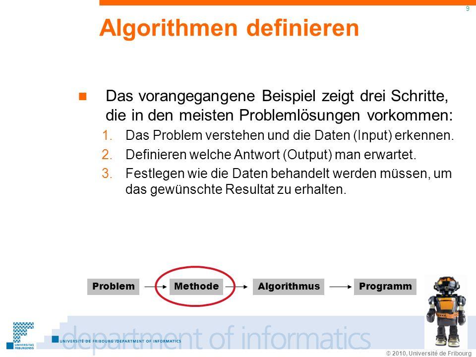 © 2010, Université de Fribourg 9 Algorithmen definieren Das vorangegangene Beispiel zeigt drei Schritte, die in den meisten Problemlösungen vorkommen: 1.Das Problem verstehen und die Daten (Input) erkennen.