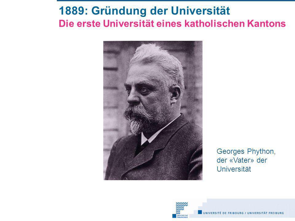 1889: Gründung der Universität Die erste Universität eines katholischen Kantons Georges Phython, der «Vater» der Universität