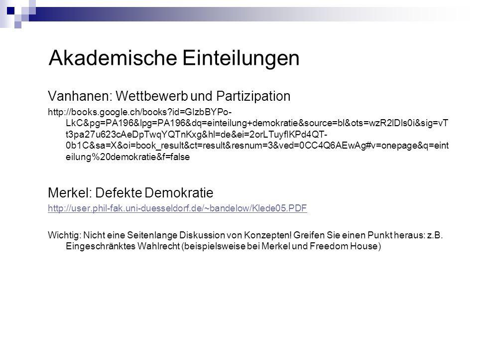 Akademische Einteilungen Vanhanen: Wettbewerb und Partizipation http://books.google.ch/books id=GIzbBYPo- LkC&pg=PA196&lpg=PA196&dq=einteilung+demokratie&source=bl&ots=wzR2lDls0i&sig=vT t3pa27u623cAeDpTwqYQTnKxg&hl=de&ei=2orLTuyfIKPd4QT- 0b1C&sa=X&oi=book_result&ct=result&resnum=3&ved=0CC4Q6AEwAg#v=onepage&q=eint eilung%20demokratie&f=false Merkel: Defekte Demokratie http://user.phil-fak.uni-duesseldorf.de/~bandelow/Klede05.PDF Wichtig: Nicht eine Seitenlange Diskussion von Konzepten.