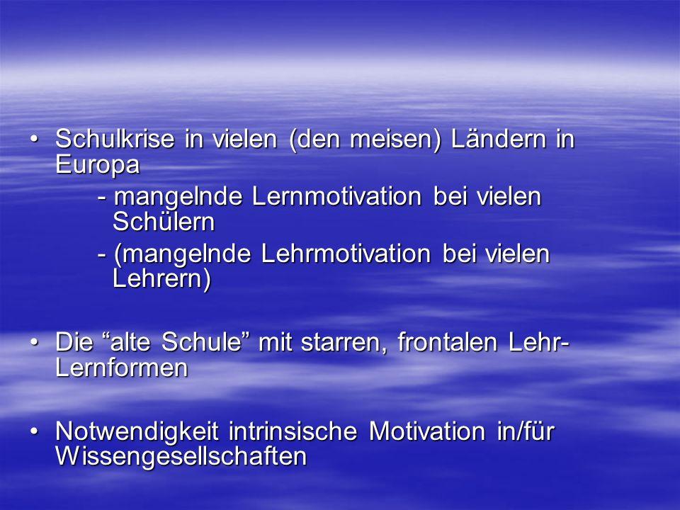 Schulkrise in vielen (den meisen) Ländern in EuropaSchulkrise in vielen (den meisen) Ländern in Europa - mangelnde Lernmotivation bei vielen Schülern - (mangelnde Lehrmotivation bei vielen Lehrern) Die alte Schule mit starren, frontalen Lehr- LernformenDie alte Schule mit starren, frontalen Lehr- Lernformen Notwendigkeit intrinsische Motivation in/für WissengesellschaftenNotwendigkeit intrinsische Motivation in/für Wissengesellschaften