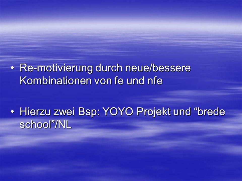 Re-motivierung durch neue/bessere Kombinationen von fe und nfeRe-motivierung durch neue/bessere Kombinationen von fe und nfe Hierzu zwei Bsp: YOYO Projekt und brede school/NLHierzu zwei Bsp: YOYO Projekt und brede school/NL