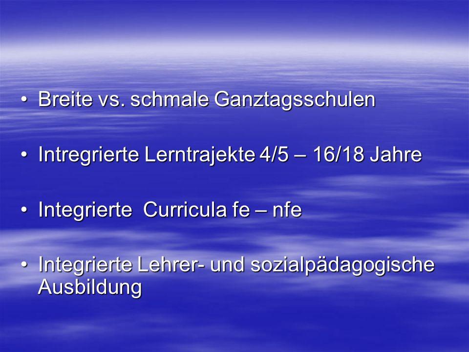 Breite vs. schmale GanztagsschulenBreite vs. schmale Ganztagsschulen Intregrierte Lerntrajekte 4/5 – 16/18 JahreIntregrierte Lerntrajekte 4/5 – 16/18