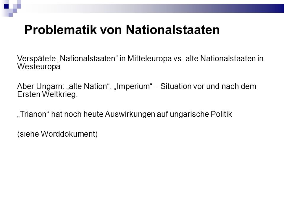 Problematik von Nationalstaaten Verspätete Nationalstaaten in Mitteleuropa vs. alte Nationalstaaten in Westeuropa Aber Ungarn: alte Nation, Imperium –