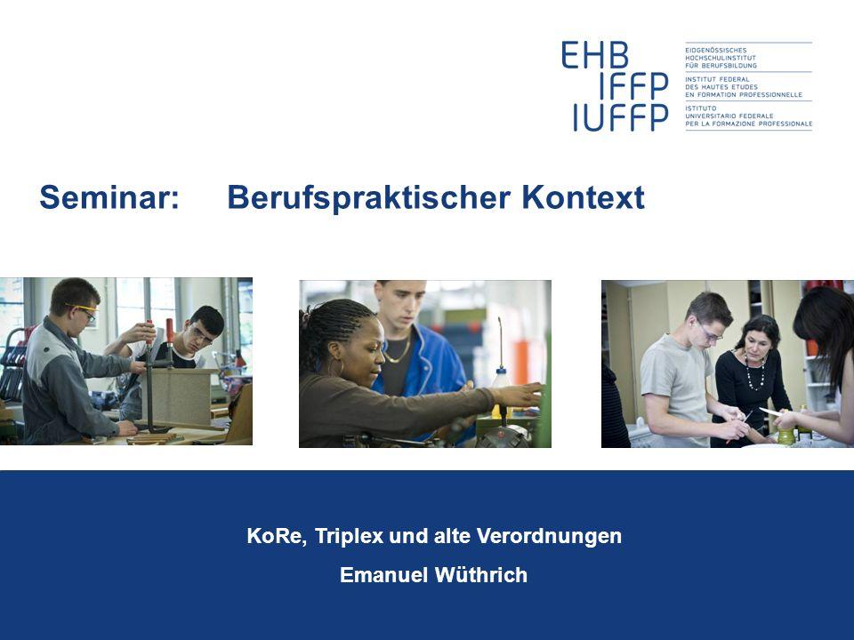 Seminar: Berufspraktischer Kontext KoRe, Triplex und alte Verordnungen Emanuel Wüthrich