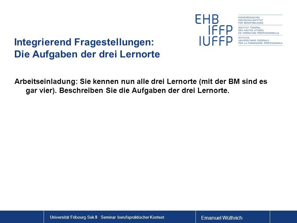 Emanuel Wüthrich Universität Fribourg Sek II Seminar berufspraktischer Kontext Integrierend Fragestellungen: Die Aufgaben der drei Lernorte Arbeitsein