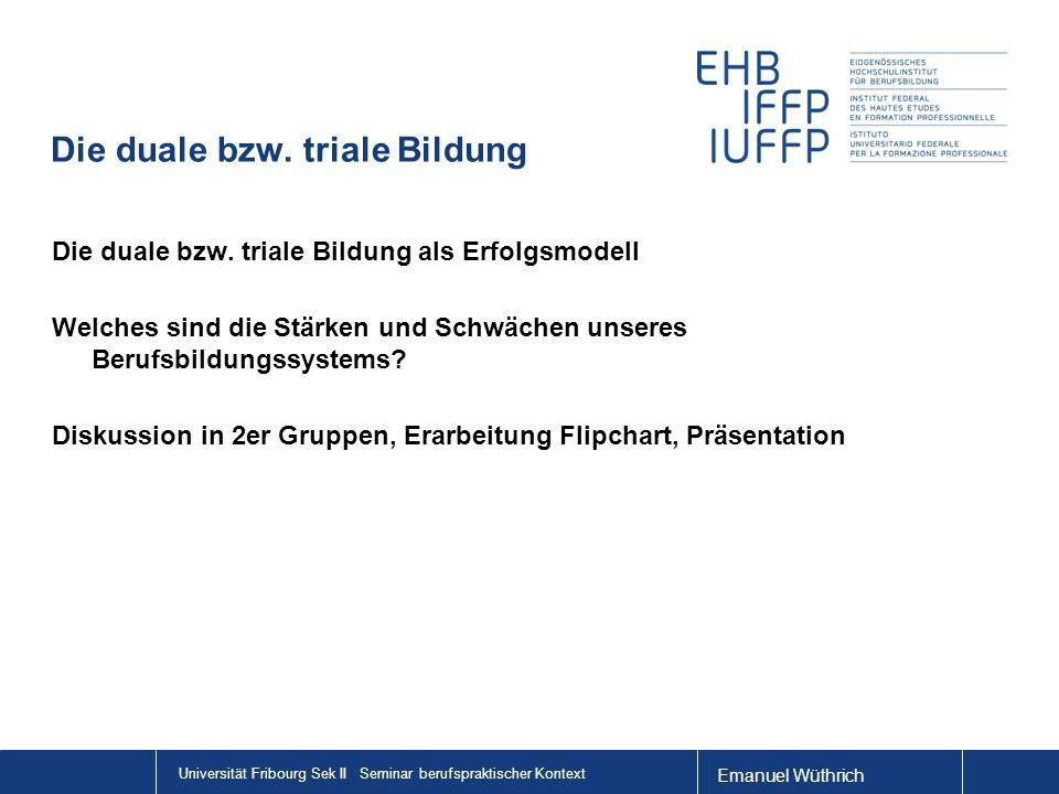 Emanuel Wüthrich Universität Fribourg Sek II Seminar berufspraktischer Kontext Die duale bzw. triale Bildung Die duale bzw. triale Bildung als Erfolgs