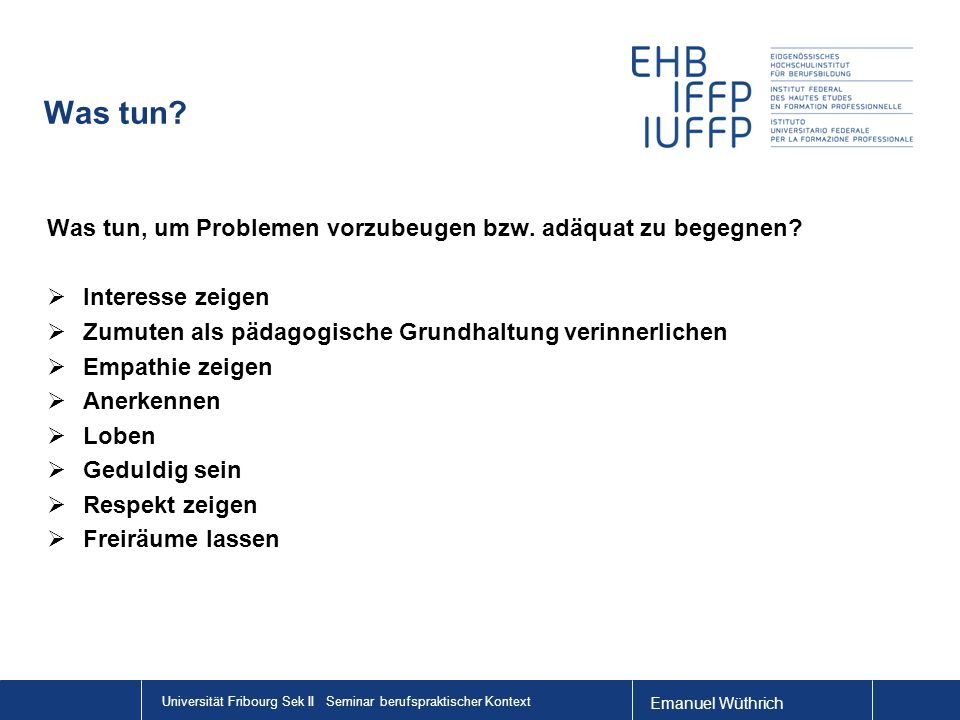 Emanuel Wüthrich Universität Fribourg Sek II Seminar berufspraktischer Kontext Was tun? Was tun, um Problemen vorzubeugen bzw. adäquat zu begegnen? In