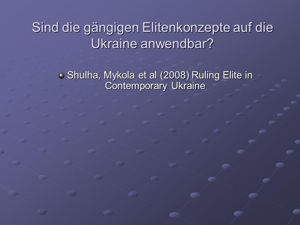 Sind die gängigen Elitenkonzepte auf die Ukraine anwendbar? Shulha, Mykola et al (2008) Ruling Elite in Contemporary Ukraine Shulha, Mykola et al (200