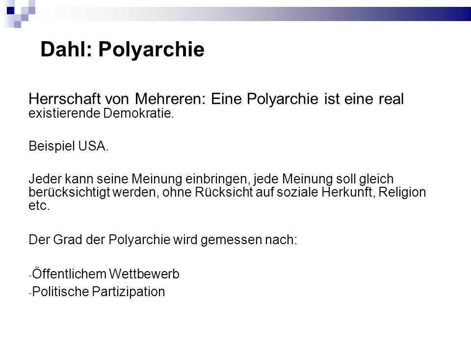 Dahl: Polyarchie Herrschaft von Mehreren: Eine Polyarchie ist eine real existierende Demokratie. Beispiel USA. Jeder kann seine Meinung einbringen, je