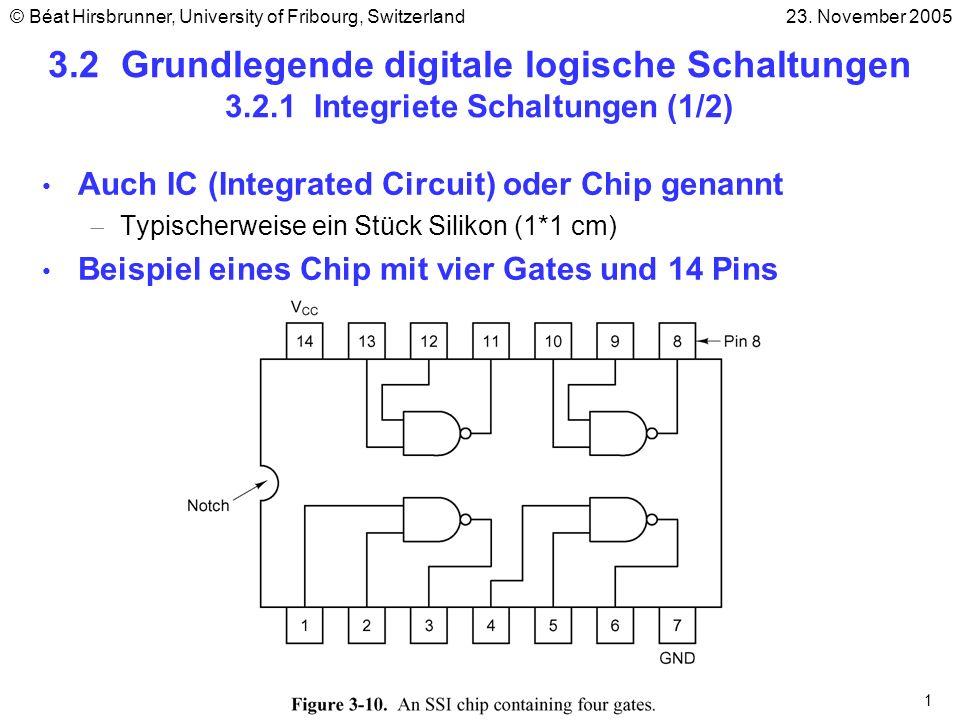 2 3.2.1 Integriete Schaltungen (2/2) 4 Klassen von Chips (je nach Anzahl von Gates) SSI-Schaltung (Small Scale Integrated): 1 bis 10 Gates MSI-Schaltungen (Medium Scale Integrated): 10 bis 100 Gates LSI-Schaltungen (Large Scale Integrated): 100 bis 100000 Gates VLSI-Schaltungen (Very Large Scale Integrated): > 100000 Gates Pins Jeder Pin passt zum Eingang- oder Ausgang eines Gates auf dem Chip oder zum Strom bzw.