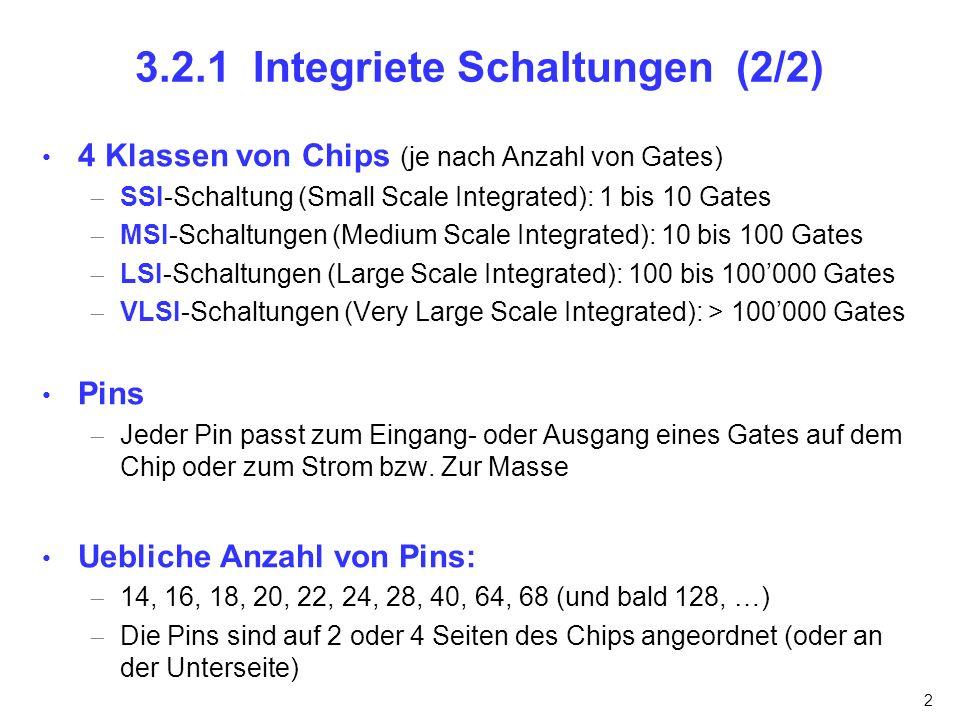2 3.2.1 Integriete Schaltungen (2/2) 4 Klassen von Chips (je nach Anzahl von Gates) SSI-Schaltung (Small Scale Integrated): 1 bis 10 Gates MSI-Schaltu
