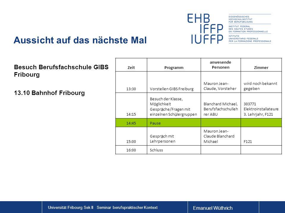 Emanuel Wüthrich Universität Fribourg Sek II Seminar berufspraktischer Kontext Aussicht auf das nächste Mal Besuch Berufsfachschule GIBS Fribourg 13.1