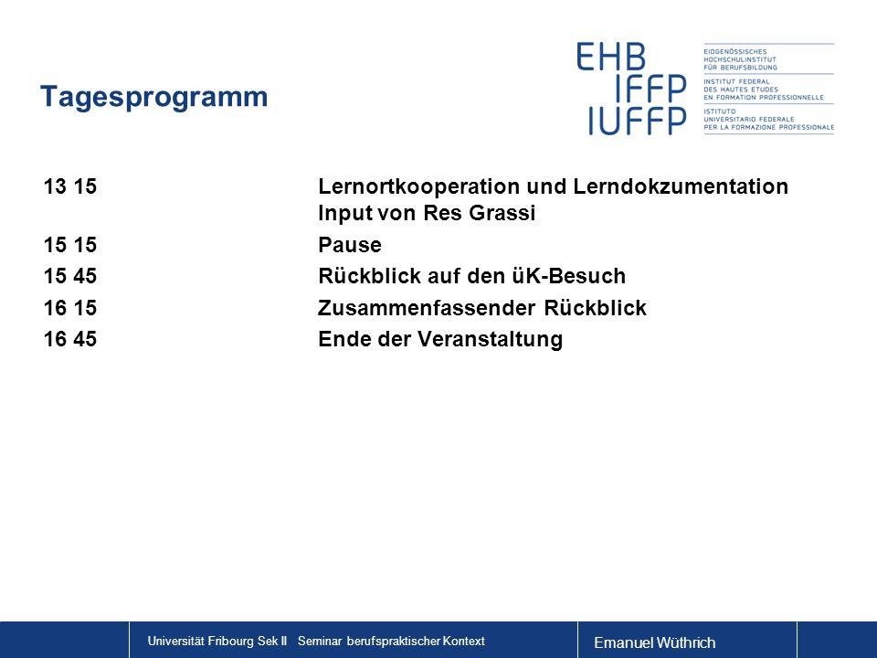 Universität Fribourg Sek II Seminar berufspraktischer Kontext Tagesprogramm 13 15Lernortkooperation und Lerndokzumentation Input von Res Grassi 15 15P