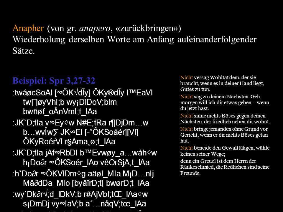 Anapher (von gr. anapero, «zurückbringen») Wiederholung derselben Worte am Anfang aufeinanderfolgender Sätze. Beispiel: Spr 3,27-32 :twáøcSoAl [ÔKdÎy]