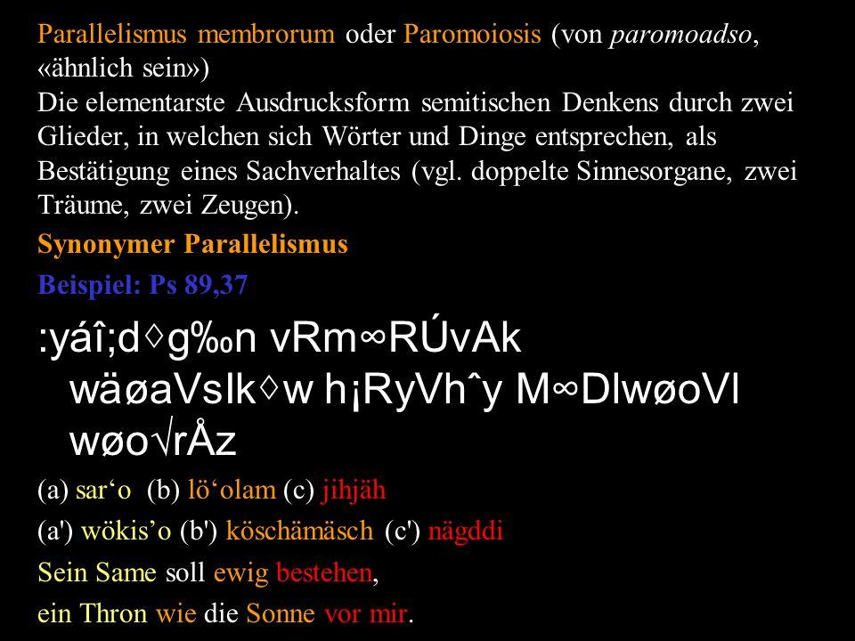 Parallelismus membrorum oder Paromoiosis (von paromoadso, «ähnlich sein») Die elementarste Ausdrucksform semitischen Denkens durch zwei Glieder, in welchen sich Wörter und Dinge entsprechen, als Bestätigung eines Sachverhaltes (vgl.