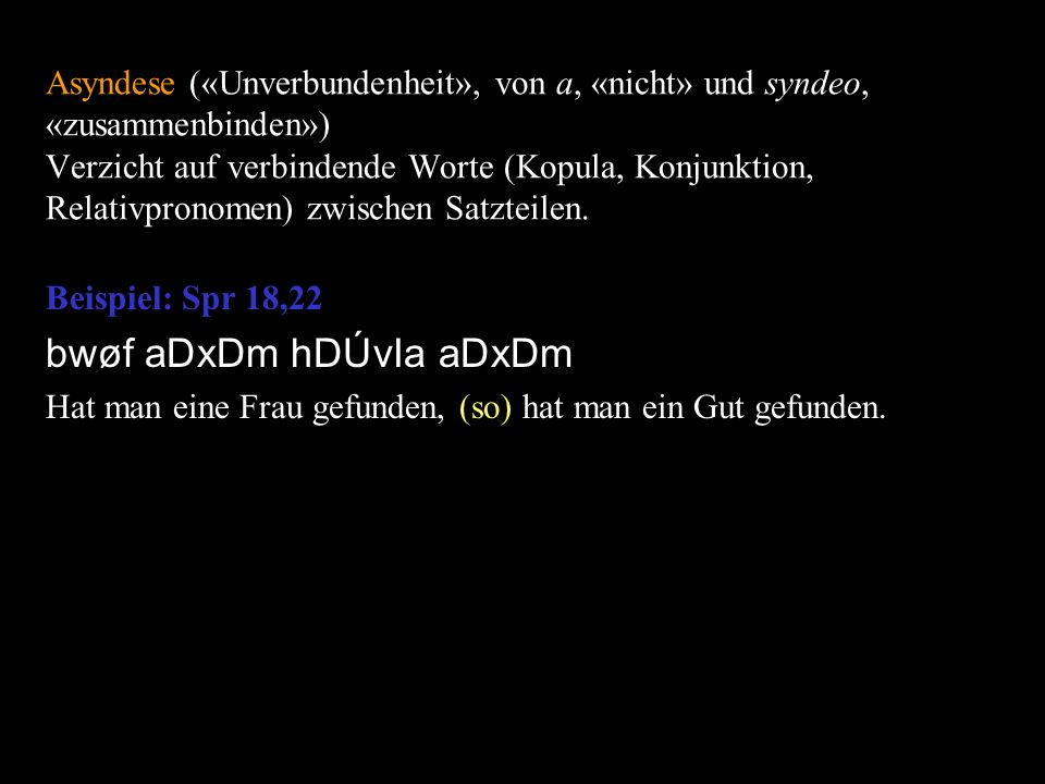 Asyndese («Unverbundenheit», von a, «nicht» und syndeo, «zusammenbinden») Verzicht auf verbindende Worte (Kopula, Konjunktion, Relativpronomen) zwisch