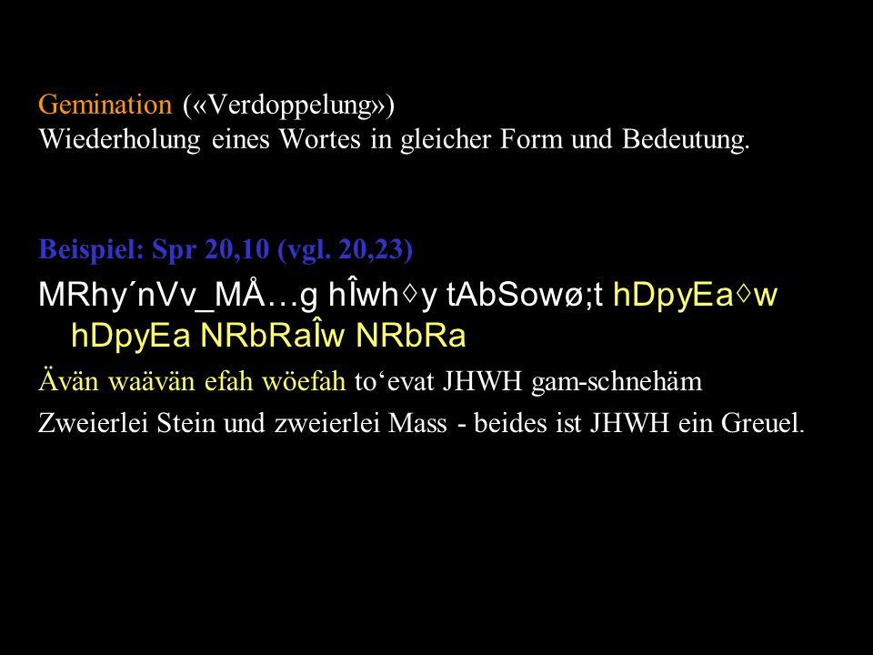 Gemination («Verdoppelung») Wiederholung eines Wortes in gleicher Form und Bedeutung. Beispiel: Spr 20,10 (vgl. 20,23) MRhy´nVv_MÅ…g hÎwhy tAbSowø;t h
