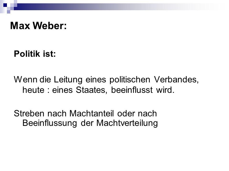 Max Weber: Politik ist: Wenn die Leitung eines politischen Verbandes, heute : eines Staates, beeinflusst wird. Streben nach Machtanteil oder nach Beei
