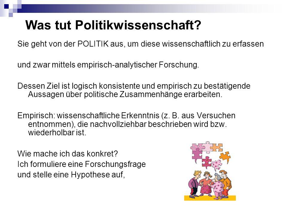Was tut Politikwissenschaft? Sie geht von der POLITIK aus, um diese wissenschaftlich zu erfassen und zwar mittels empirisch-analytischer Forschung. De