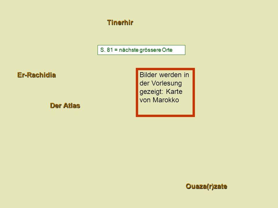 Ouaza(r)zate Tinerhir Der Atlas Er-Rachidia S. 81 = nächste grössere Orte Bilder werden in der Vorlesung gezeigt: Karte von Marokko