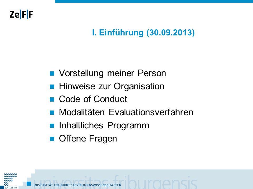 I. Einführung (30.09.2013) Vorstellung meiner Person Hinweise zur Organisation Code of Conduct Modalitäten Evaluationsverfahren Inhaltliches Programm