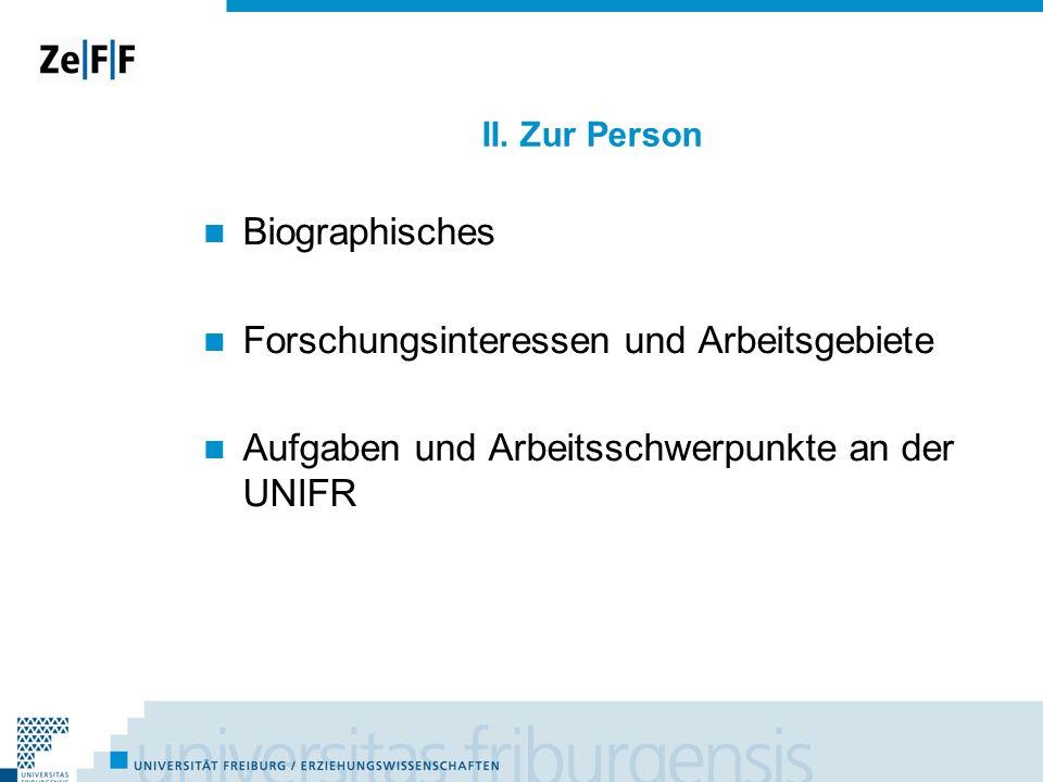 II. Zur Person Biographisches Forschungsinteressen und Arbeitsgebiete Aufgaben und Arbeitsschwerpunkte an der UNIFR