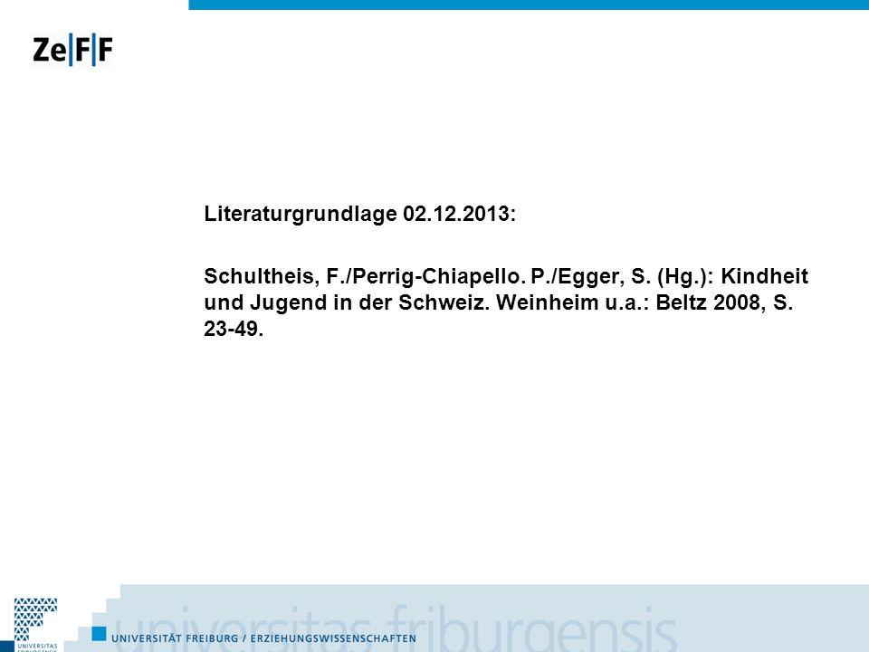 Literaturgrundlage 02.12.2013: Schultheis, F./Perrig-Chiapello. P./Egger, S. (Hg.): Kindheit und Jugend in der Schweiz. Weinheim u.a.: Beltz 2008, S.