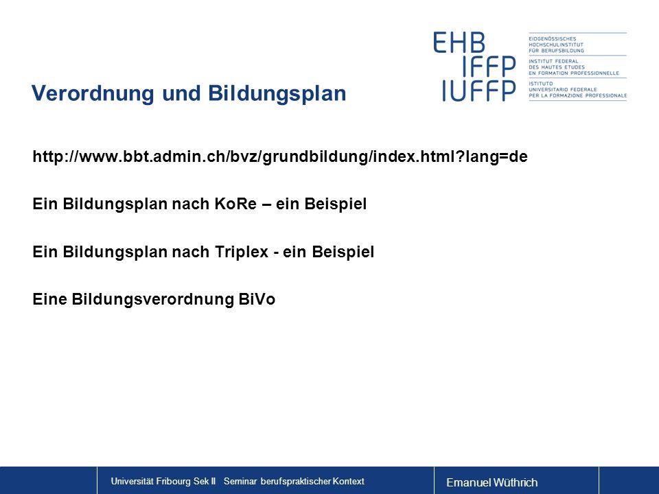 Emanuel Wüthrich Universität Fribourg Sek II Seminar berufspraktischer Kontext Verordnung und Bildungsplan http://www.bbt.admin.ch/bvz/grundbildung/index.html?lang=de Ein Bildungsplan nach KoRe – ein Beispiel Ein Bildungsplan nach Triplex - ein Beispiel Eine Bildungsverordnung BiVo