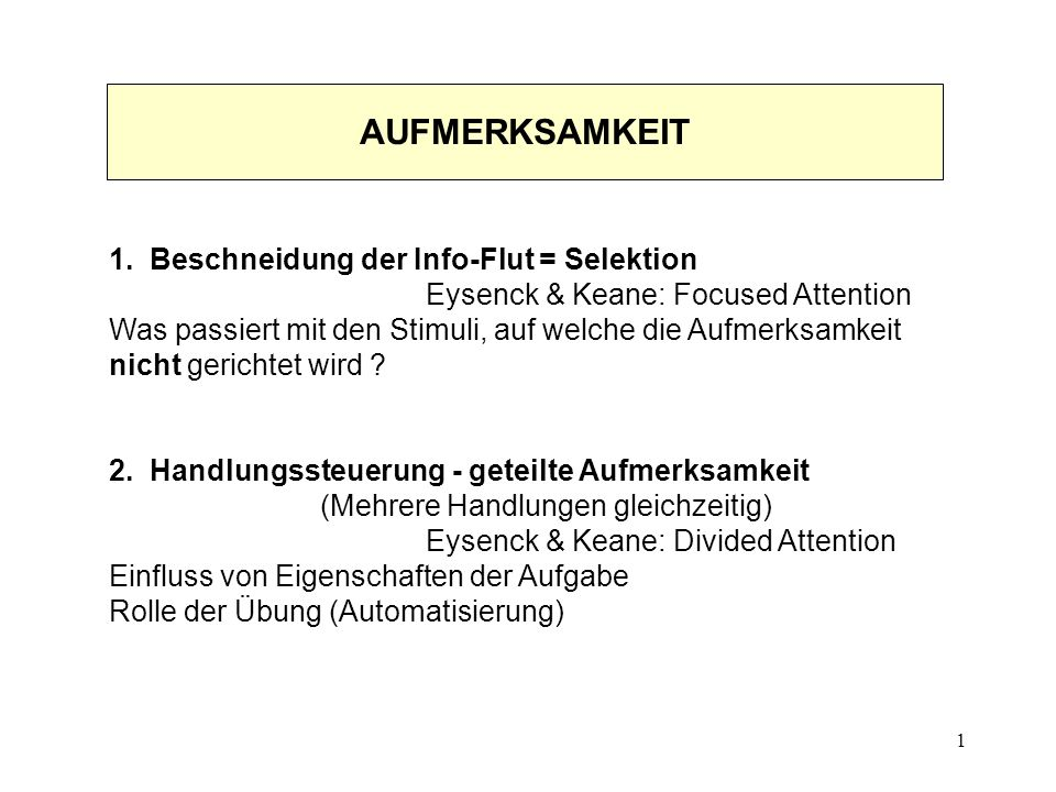 1 1. Beschneidung der Info-Flut = Selektion Eysenck & Keane: Focused Attention Was passiert mit den Stimuli, auf welche die Aufmerksamkeit nicht geric
