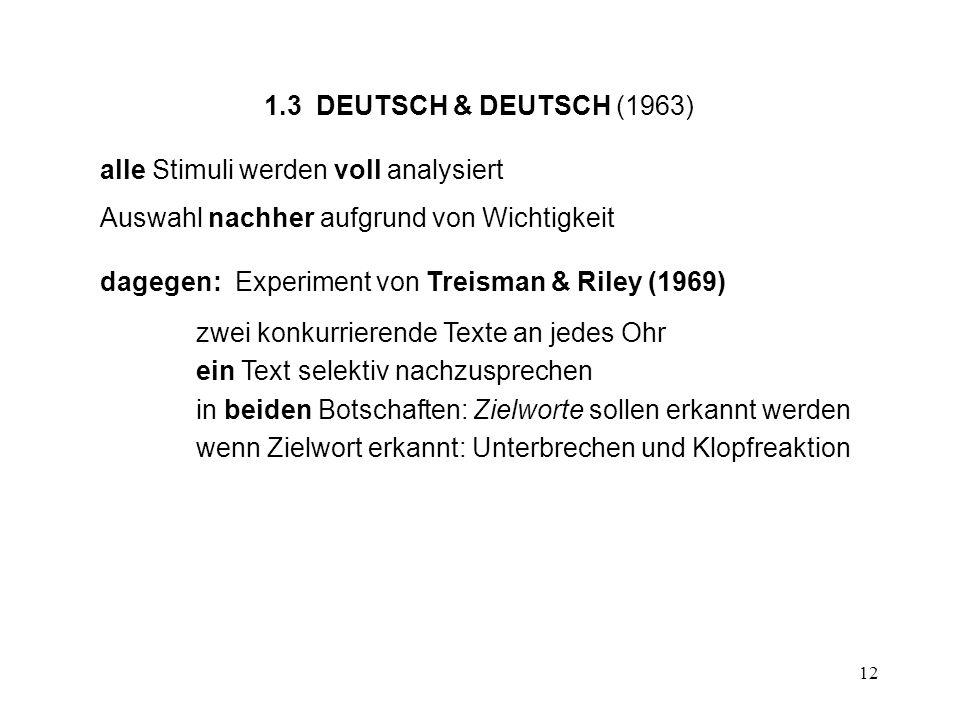 12 1.3 DEUTSCH & DEUTSCH (1963) alle Stimuli werden voll analysiert Auswahl nachher aufgrund von Wichtigkeit dagegen: Experiment von Treisman & Riley