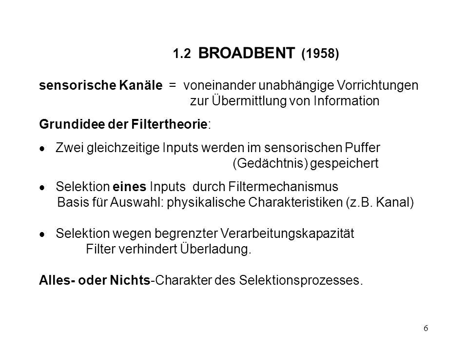 6 1.2 BROADBENT (1958) sensorische Kanäle = voneinander unabhängige Vorrichtungen zur Übermittlung von Information Grundidee der Filtertheorie: Zwei g