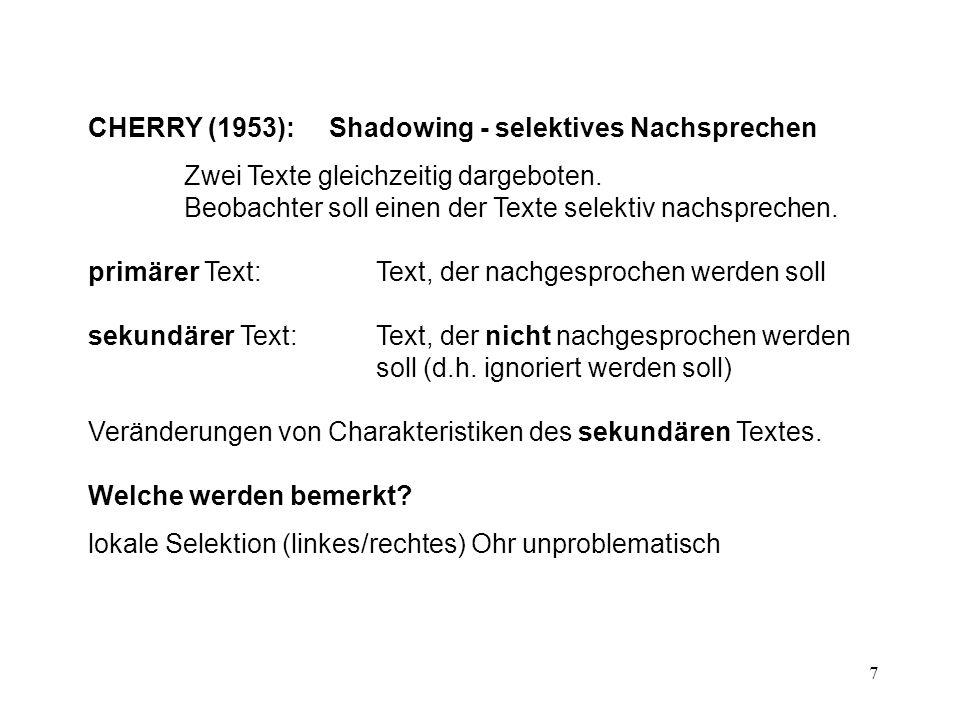 7 CHERRY (1953): Shadowing - selektives Nachsprechen Zwei Texte gleichzeitig dargeboten. Beobachter soll einen der Texte selektiv nachsprechen. primär